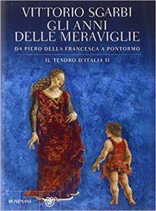libri di vittorio sgarbi - Gli anni delle meraviglie. Da Piero della Francesca a Pontormo. Il tesoro d'Italia.